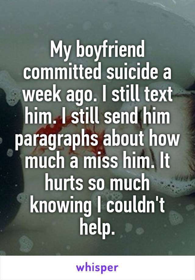 My boyfriend committed suicide a week ago. I still text him. I still send him paragraphs about how much a miss him. It hurts so much knowing I couldn't help.