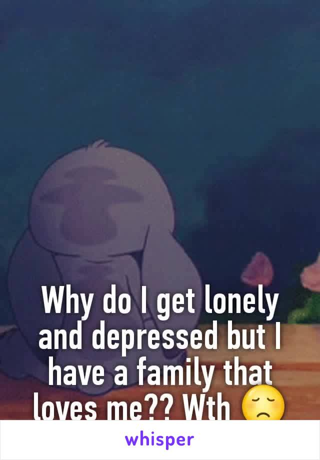 Why do I get lonely and depressed but I have a family that loves me?? Wth 😞