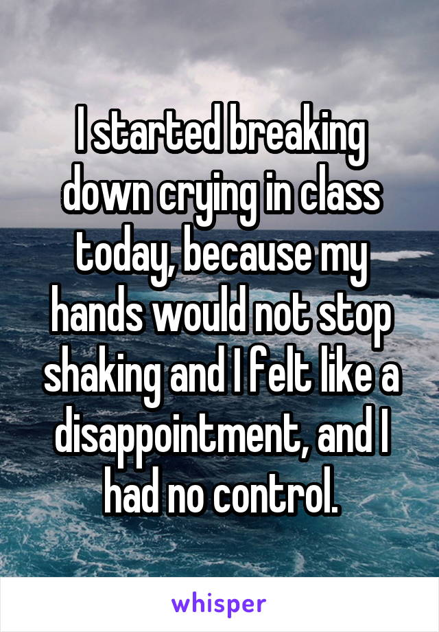 I started breaking down crying in class today, because my hands would not stop shaking and I felt like a disappointment, and I had no control.