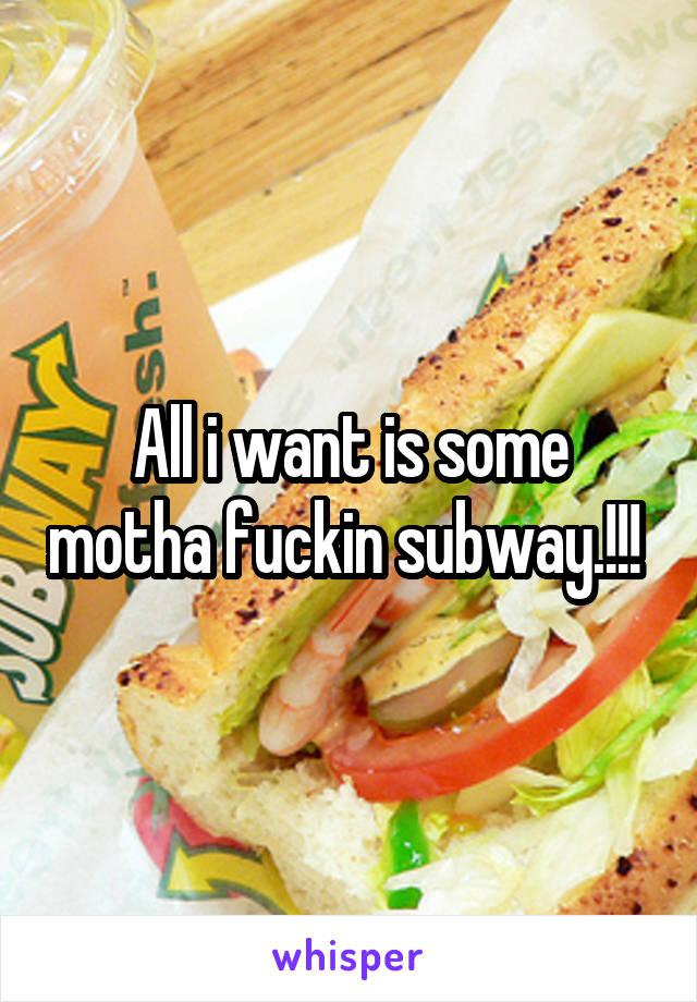 All i want is some motha fuckin subway.!!!