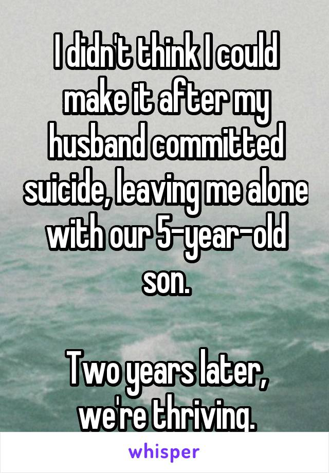 I didn't think I could make it after my husband committed suicide, leaving me alone with our 5-year-old son.  Two years later, we're thriving.
