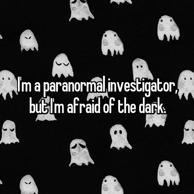 I'm a paranormal investigator, but I'm afraid of the dark.
