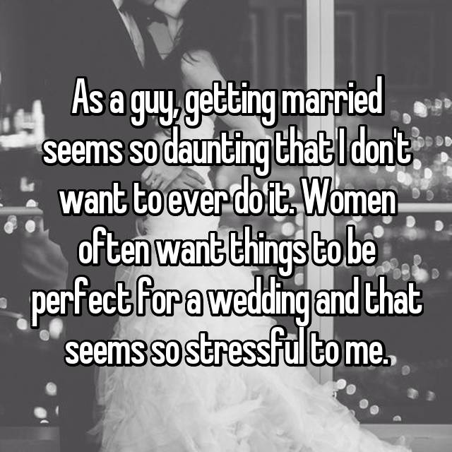 As a guy, getting married seems so daunting that I don't want to ever do it. Women often want things to be perfect for a wedding and that seems so stressful to me.