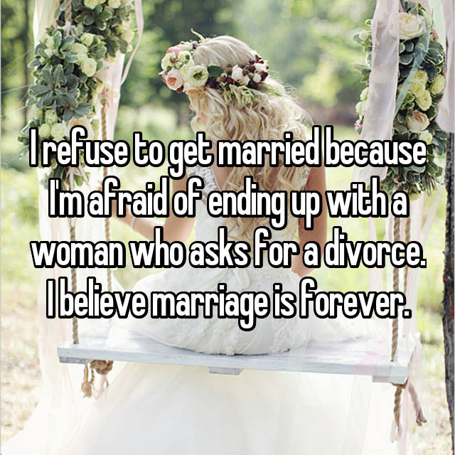 I refuse to get married because I'm afraid of ending up with a woman who asks for a divorce. I believe marriage is forever.
