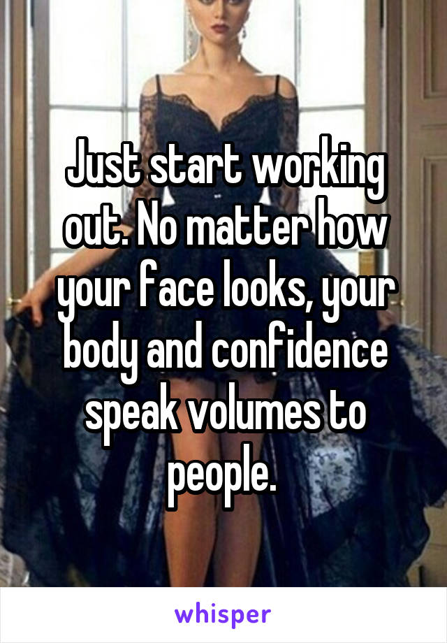 Just start working out. No matter how your face looks, your body and confidence speak volumes to people.