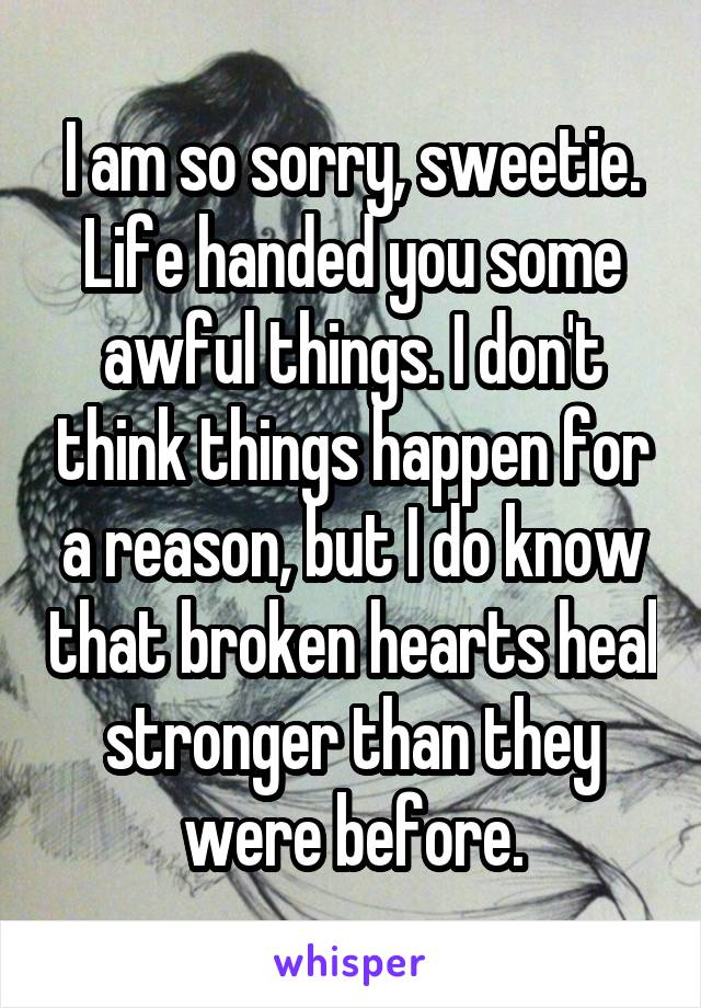 I am so sorry, sweetie. Life handed you some awful things. I don't think things happen for a reason, but I do know that broken hearts heal stronger than they were before.