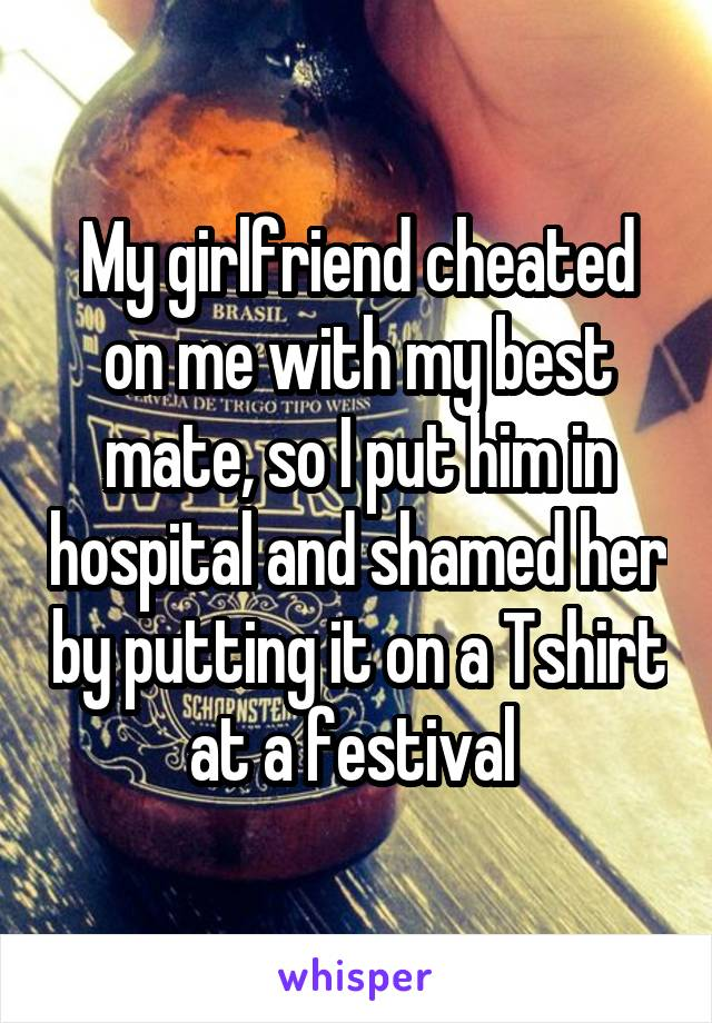 My girlfriend cheated on me with my best mate, so I put him in hospital and shamed her by putting it on a Tshirt at a festival