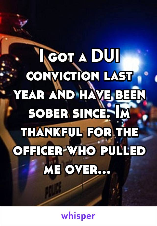 I got a DUI conviction last year and have been sober since. Im thankful for the officer who pulled me over...