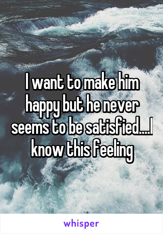 I want to make him happy but he never seems to be satisfied....I know this feeling