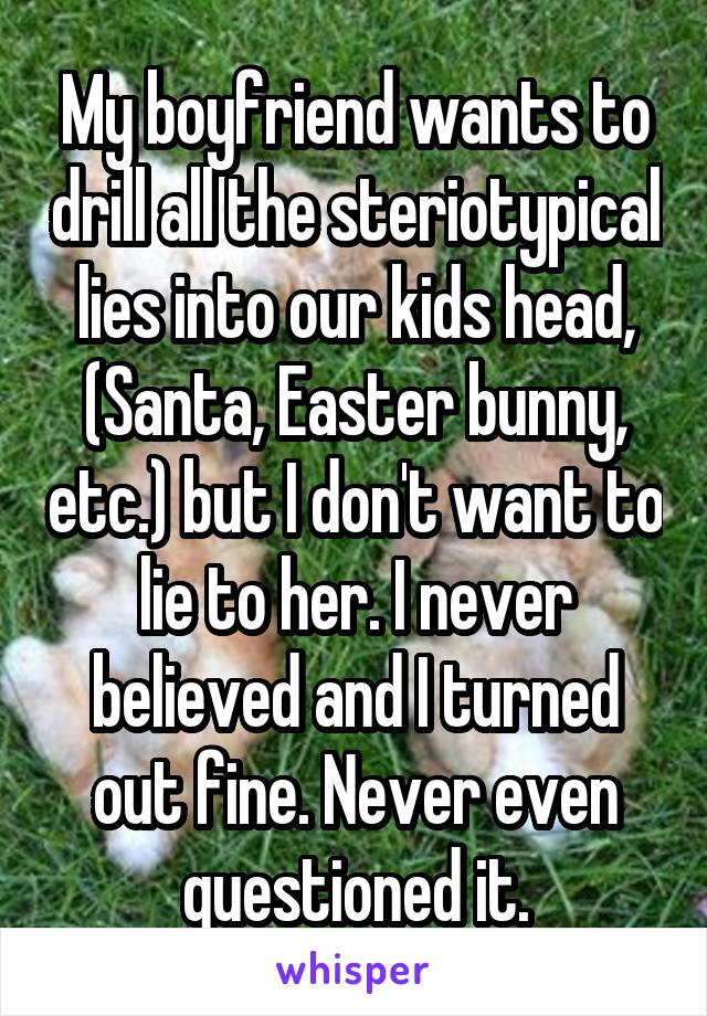 My boyfriend wants to drill all the steriotypical lies into our kids head, (Santa, Easter bunny, etc.) but I don't want to lie to her. I never believed and I turned out fine. Never even questioned it.