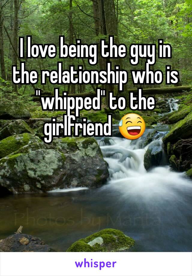 "I love being the guy in the relationship who is ""whipped"" to the girlfriend 😅"