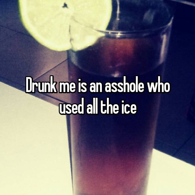 Drunk me is an asshole who used all the ice