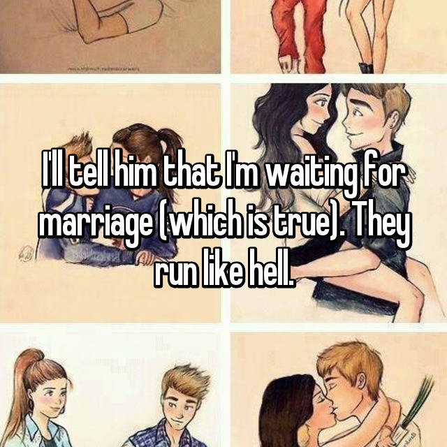 I'll tell him that I'm waiting for marriage (which is true). They run like hell.
