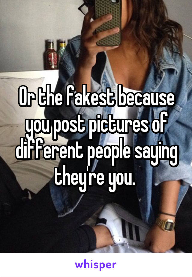 Or the fakest because you post pictures of different people saying they're you.