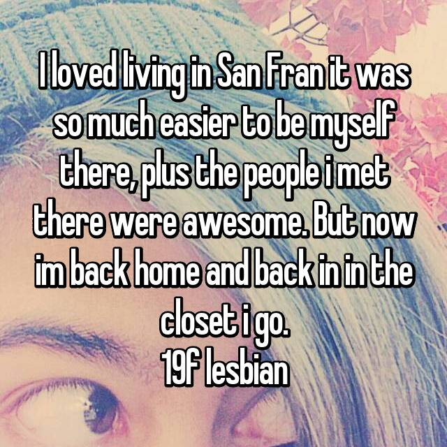 I loved living in San Fran it was so much easier to be myself there, plus the people i met there were awesome. But now im back home and back in in the closet i go. 19f lesbian