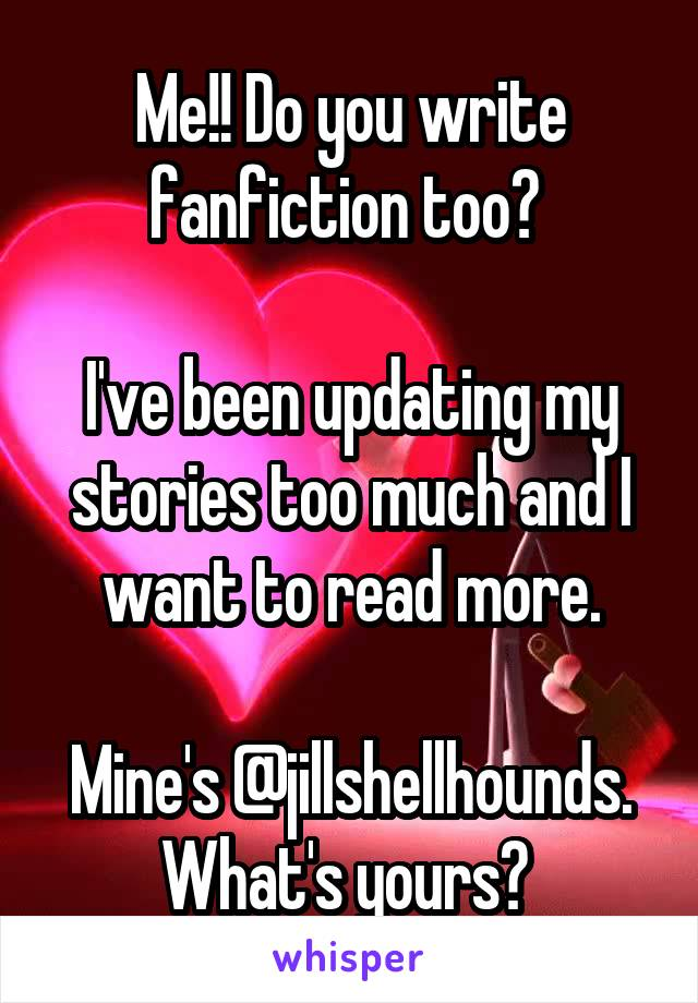 Me!! Do you write fanfiction too?   I've been updating my stories too much and I want to read more.  Mine's @jillshellhounds. What's yours?