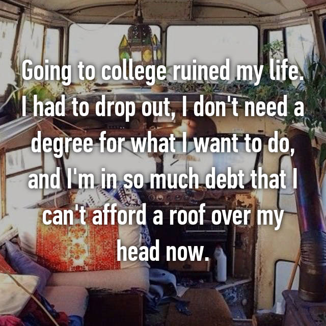 Going to college ruined my life. I had to drop out, I don't need a degree for what I want to do, and I'm in so much debt that I can't afford a roof over my head now.