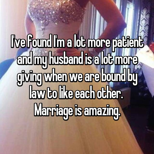I've found I'm a lot more patient and my husband is a lot more giving when we are bound by law to like each other.  Marriage is amazing.