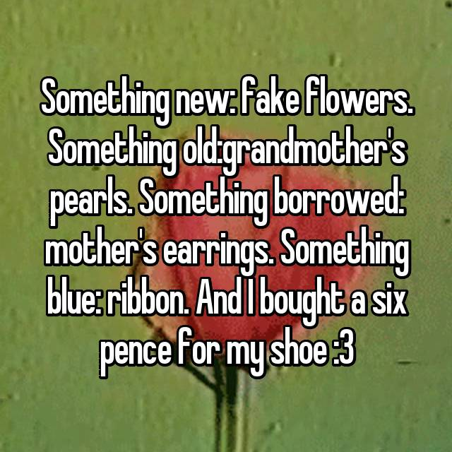 Something new: fake flowers. Something old:grandmother's pearls. Something borrowed: mother's earrings. Something blue: ribbon. And I bought a six pence for my shoe :3