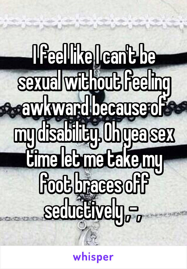 I feel like I can't be sexual without feeling awkward because of my disability. Oh yea sex time let me take my foot braces off seductively ,-,