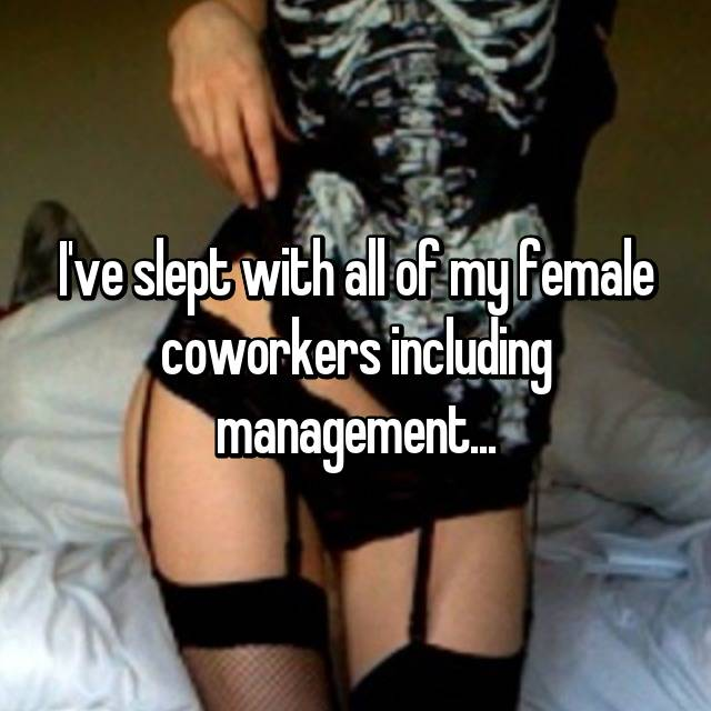 I've slept with all of my female coworkers including management...
