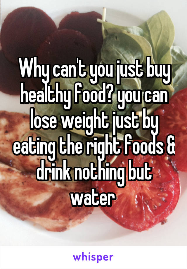 Why can't you just buy healthy food? you can lose weight just by eating the right foods & drink nothing but water