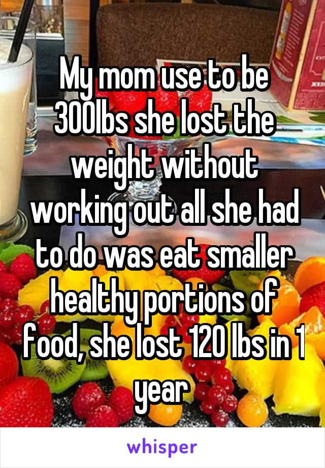 My mom use to be 300lbs she lost the weight without working out all she had to do was eat smaller healthy portions of food, she lost 120 lbs in 1 year