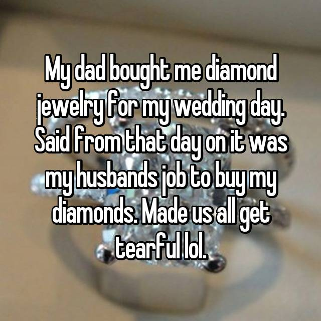 My dad bought me diamond jewelry for my wedding day. Said from that day on it was my husbands job to buy my diamonds. Made us all get tearful lol.