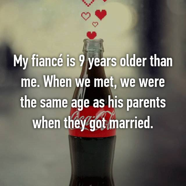 My fiancé is 9 years older than me. When we met, we were the same age as his parents when they got married.