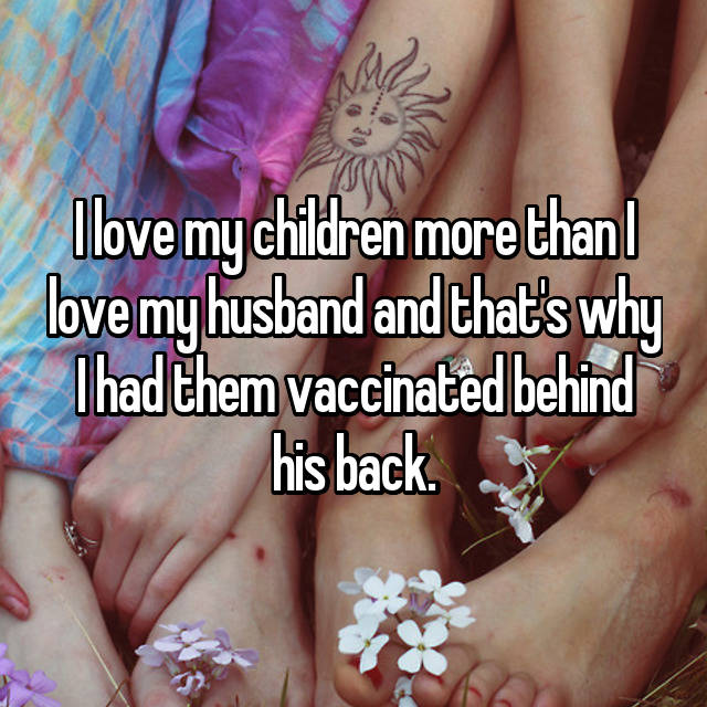 I love my children more than I love my husband and that's why I had them vaccinated behind his back.