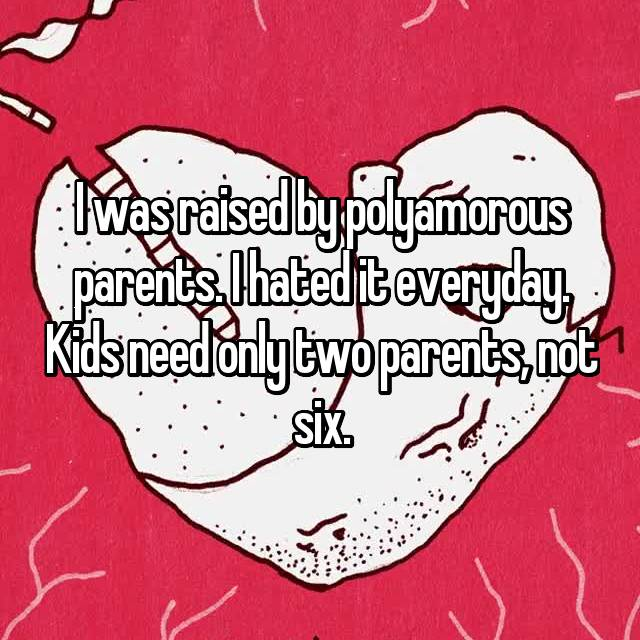 I was raised by polyamorous parents. I hated it everyday. Kids need only two parents, not six.