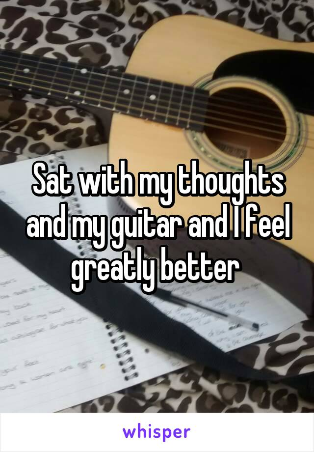 Sat with my thoughts and my guitar and I feel greatly better
