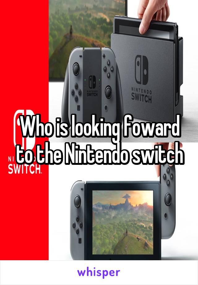 Who is looking foward to the Nintendo switch