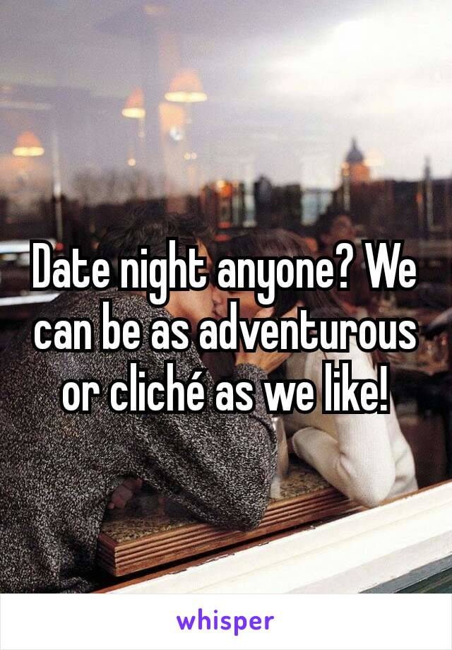 Date night anyone? We can be as adventurous or cliché as we like!