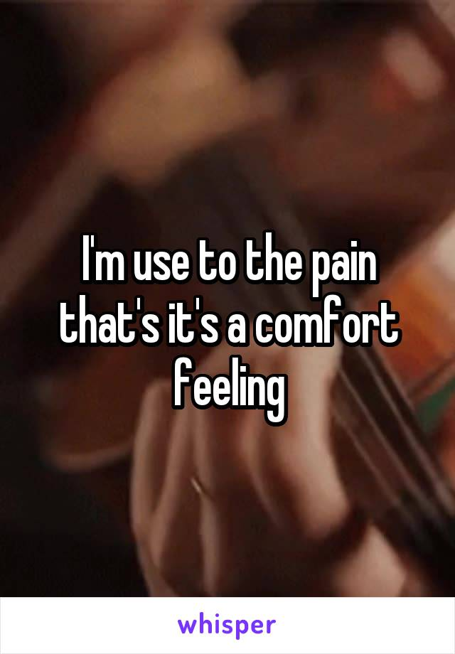 I'm use to the pain that's it's a comfort feeling
