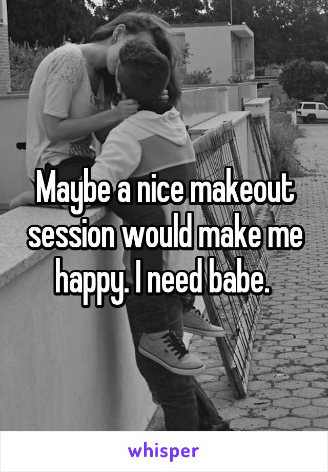 Maybe a nice makeout session would make me happy. I need babe.
