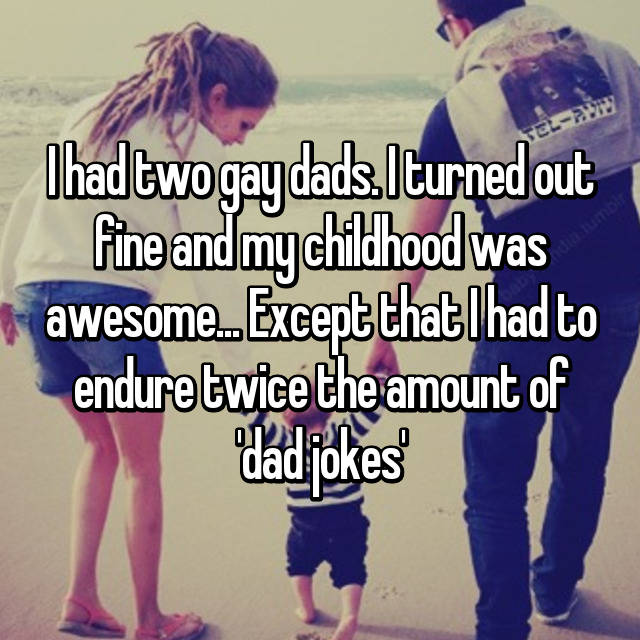 I had two gay dads. I turned out fine and my childhood was awesome... Except that I had to endure twice the amount of 'dad jokes'