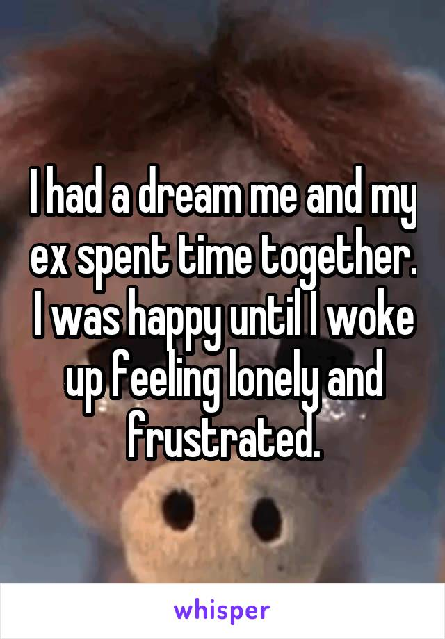 I had a dream me and my ex spent time together. I was happy until I woke up feeling lonely and frustrated.