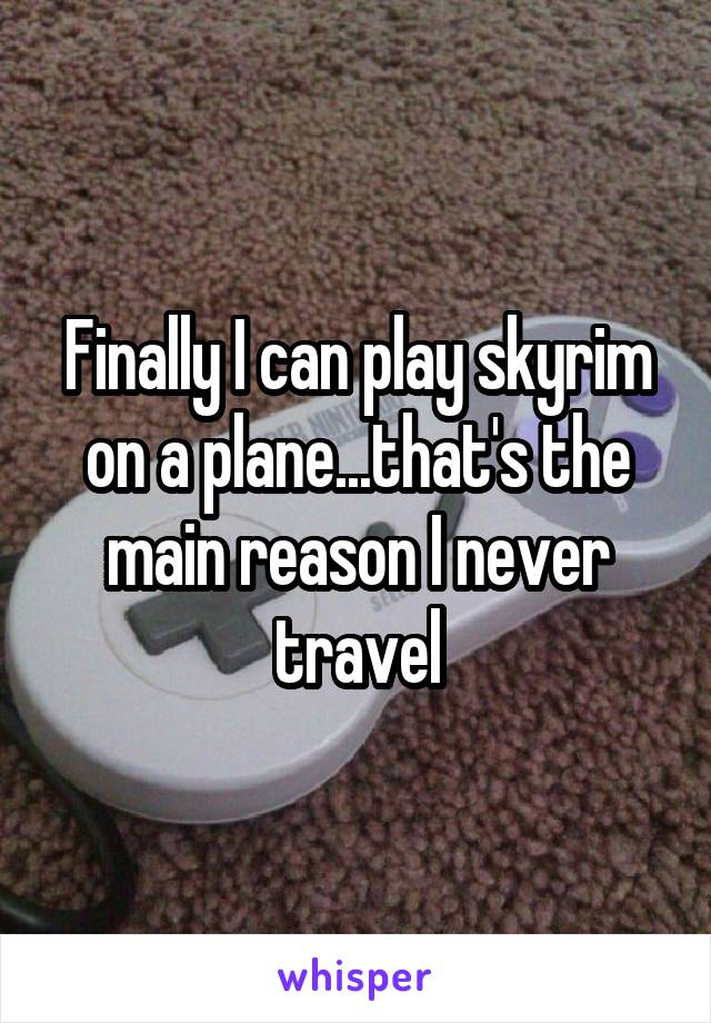 Finally I can play skyrim on a plane...that's the main reason I never travel