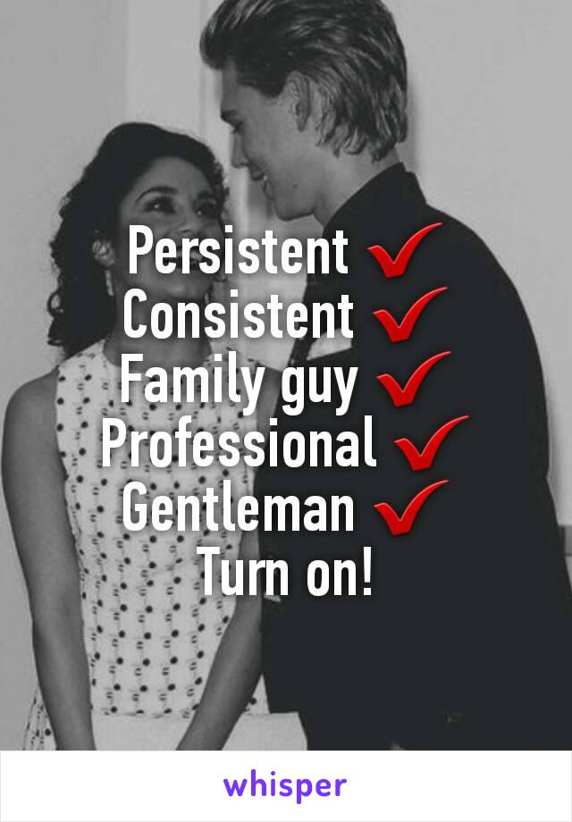 Persistent ✔ Consistent ✔ Family guy ✔ Professional ✔ Gentleman ✔ Turn on!
