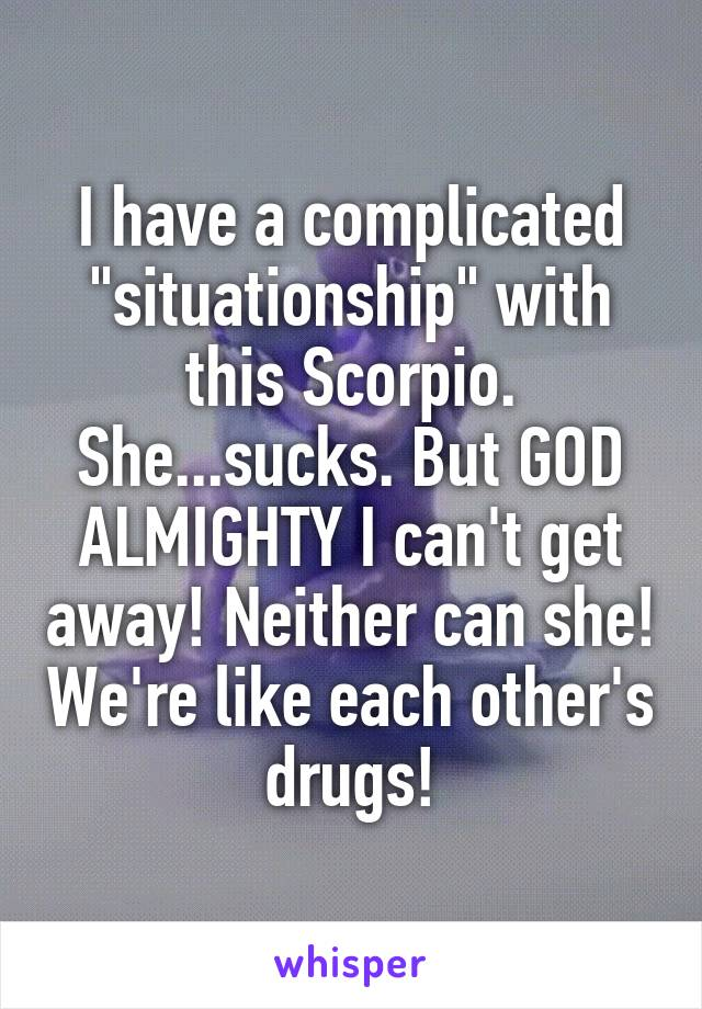 """I have a complicated """"situationship"""" with this Scorpio. She...sucks. But GOD ALMIGHTY I can't get away! Neither can she! We're like each other's drugs!"""