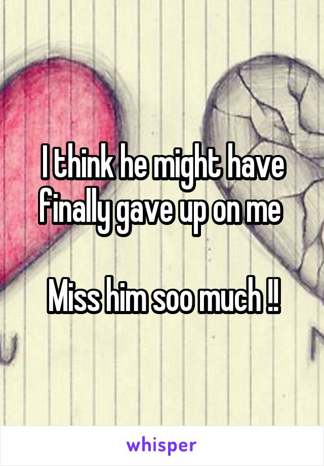 I think he might have finally gave up on me   Miss him soo much !!