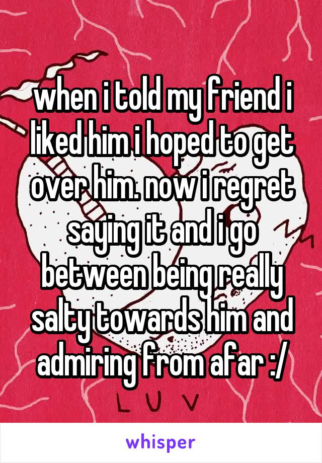 when i told my friend i liked him i hoped to get over him. now i regret saying it and i go between being really salty towards him and admiring from afar :/