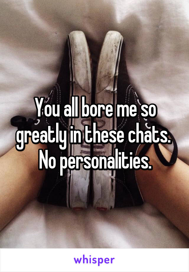 You all bore me so greatly in these chats.  No personalities.