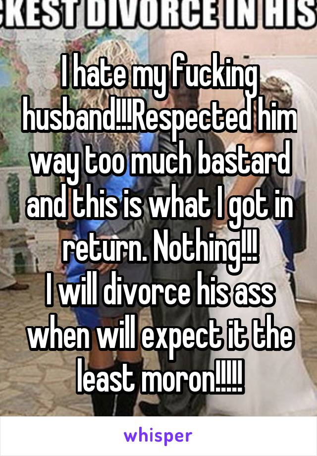 I hate my fucking husband!!!Respected him way too much bastard and this is what I got in return. Nothing!!! I will divorce his ass when will expect it the least moron!!!!!