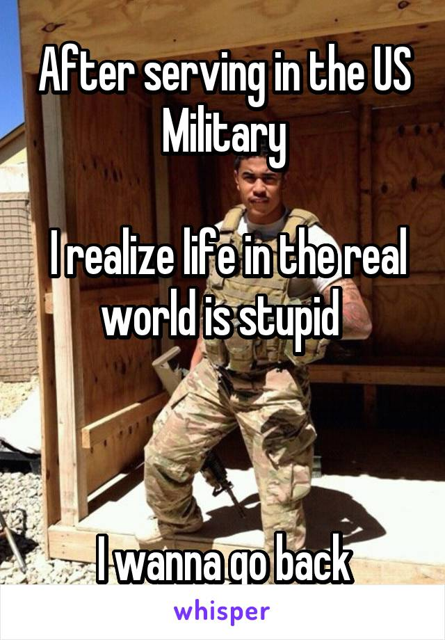 After serving in the US Military   I realize life in the real world is stupid     I wanna go back