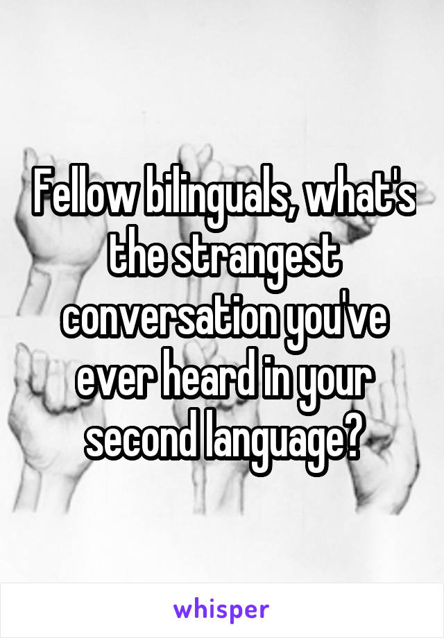Fellow bilinguals, what's the strangest conversation you've ever heard in your second language?