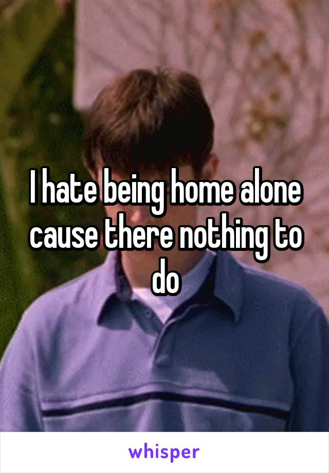 I hate being home alone cause there nothing to do