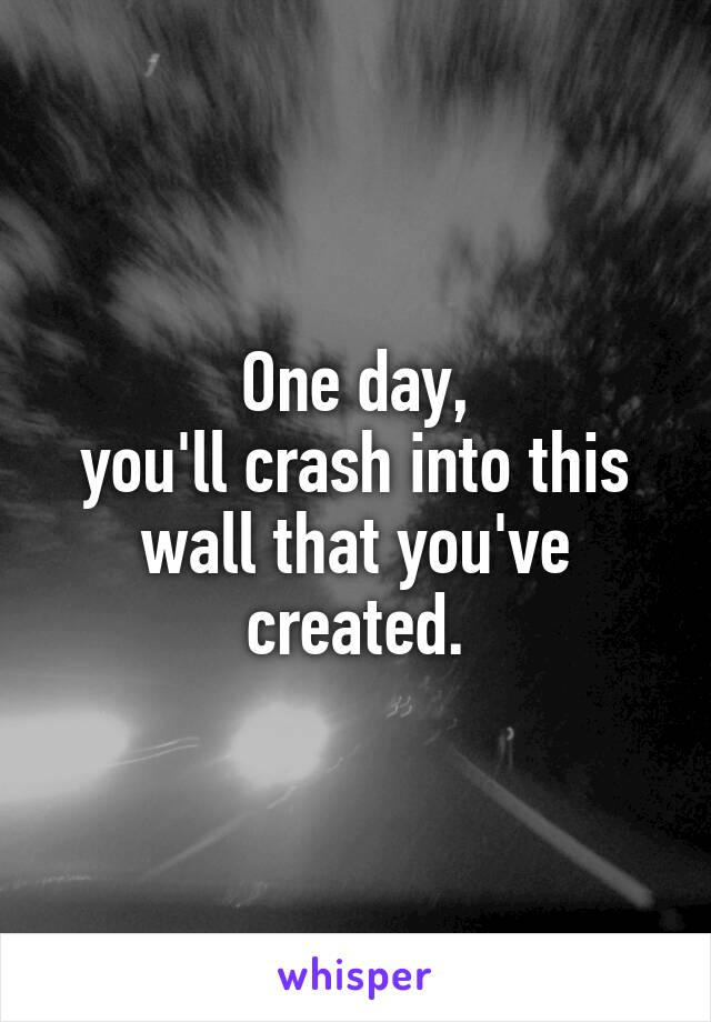 One day, you'll crash into this wall that you've created.