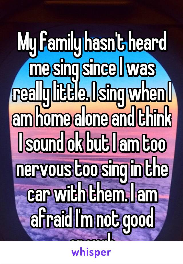 My family hasn't heard me sing since I was really little. I sing when I am home alone and think I sound ok but I am too nervous too sing in the car with them. I am afraid I'm not good enough